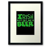 Irish You Would Buy Me A Beer Framed Print