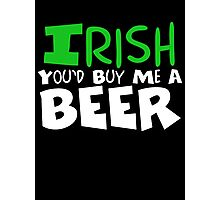 Irish You Would Buy Me A Beer Photographic Print