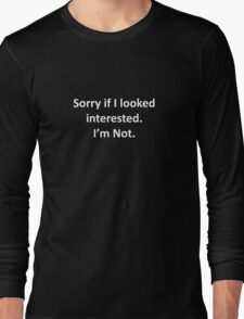 Sorry If I Looked Interested.  I'm Not. Long Sleeve T-Shirt