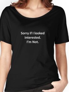 Sorry If I Looked Interested.  I'm Not. Women's Relaxed Fit T-Shirt