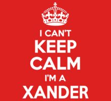 I can't keep calm, Im a XANDER by icant