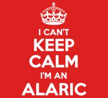I can't keep calm, Im a ALARIC by icant