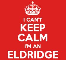 I can't keep calm, Im a ELDRIDGE by icant