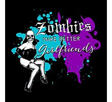 Zombies Make Better Girlfriends Photographic Print