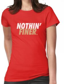 Nothin' Finer. Womens Fitted T-Shirt