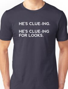 He's clue-ing. For looks.  Unisex T-Shirt