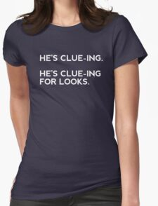 He's clue-ing. For looks.  Womens Fitted T-Shirt