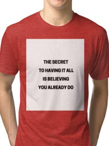 THE SECRET TO HAVING IT ALL IS BELIEVING YOU ALREADY DO Tri-blend T-Shirt