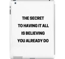 THE SECRET TO HAVING IT ALL IS BELIEVING YOU ALREADY DO iPad Case/Skin