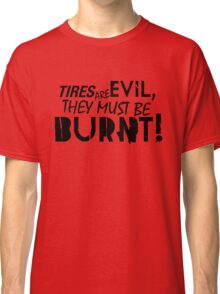 Tires are evil, they must be burnt! (3) Classic T-Shirt