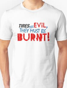 Tires are evil, they must be burnt! (5) Unisex T-Shirt