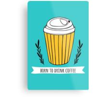 Born to drink coffee Metal Print