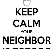 KEEP CALM your neighbor is Totoro by SonOfaColibri