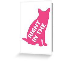 Right In The Pussy (tall, three words) Greeting Card