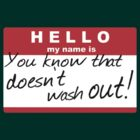 HELLO my name is: YOU KNOW THAT DOESN'T WASH OUT! by turntechgodhead