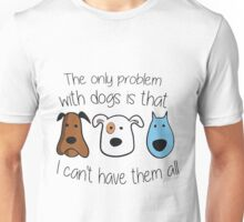 The only Problem with dogs it that , I can't have them all Unisex T-Shirt
