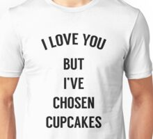 I Love You But I've Chosen Cupcakes Unisex T-Shirt
