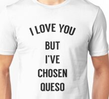 I Love You But I've Chosen Queso Unisex T-Shirt