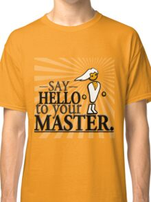 Say HELLO to your MASTER. -Clear- Classic T-Shirt