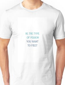 BE THE TYPE OF PERSON YOU WANT TO MEET Unisex T-Shirt