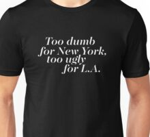 Too dumb for New York Too ugly for L A Unisex T-Shirt