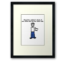 They'd be called F-shirts if our arms were on the same side. Framed Print