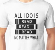 All I Do Is Read Read Read No Matter What Unisex T-Shirt