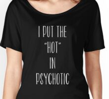 I Put The Hot In Psychotic T-Shirt Top Fangirl Fashion Gift Fresh Women's Relaxed Fit T-Shirt