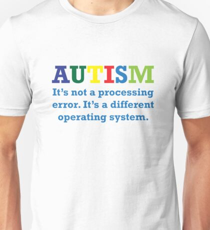 Autism, It's Not A Processing Error. It's A Different Operating System. Unisex T-Shirt