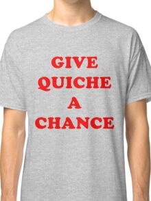 All We Are Saying Is Give Quiche A Chance Classic T-Shirt