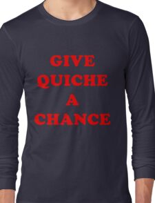 All We Are Saying Is Give Quiche A Chance Long Sleeve T-Shirt