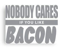 Nobody Cares If You Like Bacon Canvas Print