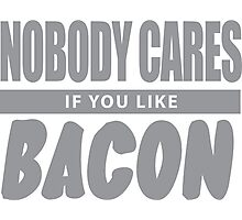 Nobody Cares If You Like Bacon Photographic Print