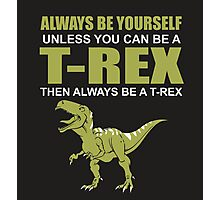 Always Be Yourself Unless You Can Be A T-Rex Funny Dinosaur Love Photographic Print