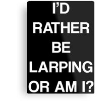 I'D RATHER BE LARPING OR AM I? Metal Print