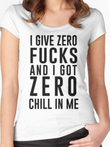 I GIVE ZERO FUCKS AND I GOT ZERO CHILL IN ME Women's Fitted Scoop T-Shirt