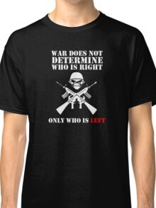 War does not determine who is right only who is left Classic T-Shirt