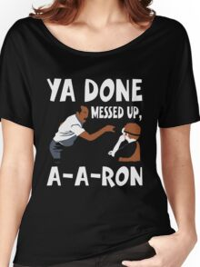 Ya Done Messed Up, A-A-Ron Funny T-Shirt Women's Relaxed Fit T-Shirt