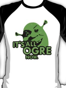 IT'S ALL OGRE NOW. T-Shirt