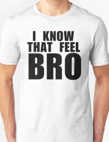 I know that feel bro Unisex T-Shirt