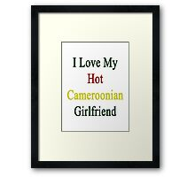 I Love My Hot Cameroonian Girlfriend  Framed Print