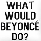 What would Beyoncé do?  by HeyPluto
