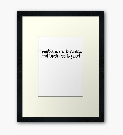 Trouble is my business and business is good Framed Print
