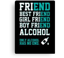 friend. Best friend. Boy friend. Girl friend. Alcohol. Only alcohol has no end. Canvas Print