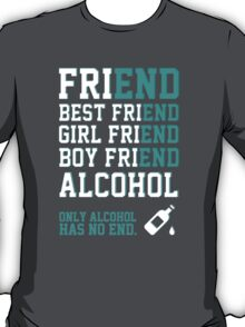 friend. Best friend. Boy friend. Girl friend. Alcohol. Only alcohol has no end. T-Shirt