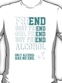 friend. Best friend. Boy friend. Girl friend. Alcohol. Only alcohol has no end. T-Shirt
