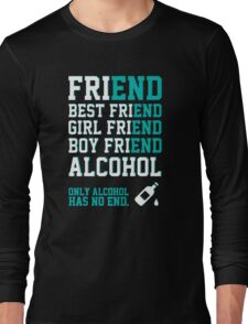 friend. Best friend. Boy friend. Girl friend. Alcohol. Only alcohol has no end. Long Sleeve T-Shirt
