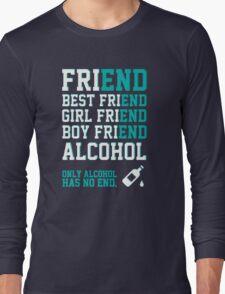 friend. Best friend. Boy friend. Girl friend. Alcohol. Only alcohol has no end. Long Sleeve T-Shirt