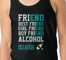friend. Best friend. Boy friend. Girl friend. Alcohol. Only alcohol has no end. Tank Top