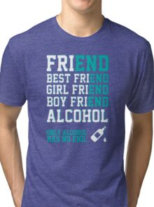 friend. Best friend. Boy friend. Girl friend. Alcohol. Only alcohol has no end. Tri-blend T-Shirt
